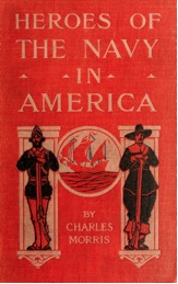 Figure 3: Front cover, Charles Morris, Heroes of the Navy in America (Philadelphia: Lippincott, 1907).